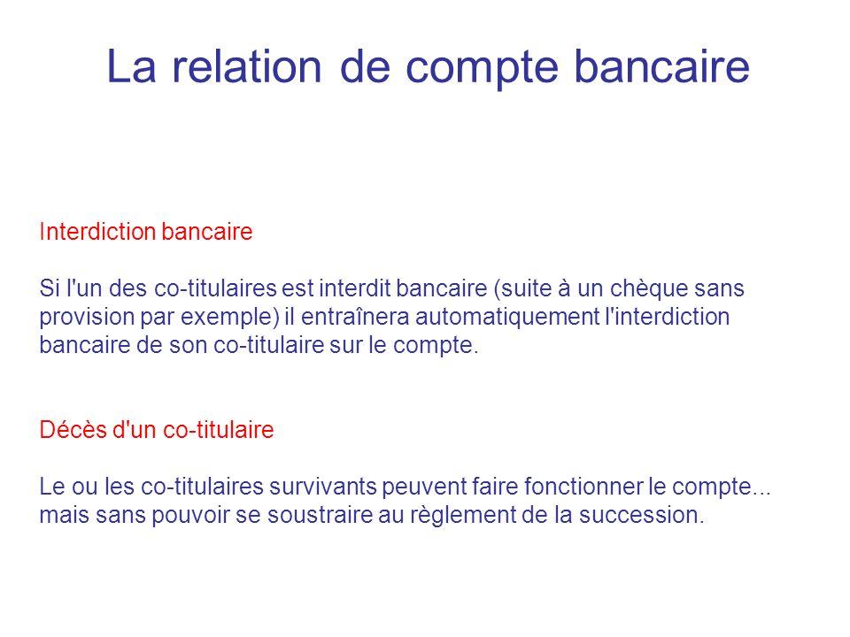 La relation de compte bancaire Interdiction bancaire Si l un des co-titulaires est interdit bancaire (suite à un chèque sans provision par exemple) il entraînera automatiquement l interdiction bancaire de son co-titulaire sur le compte.