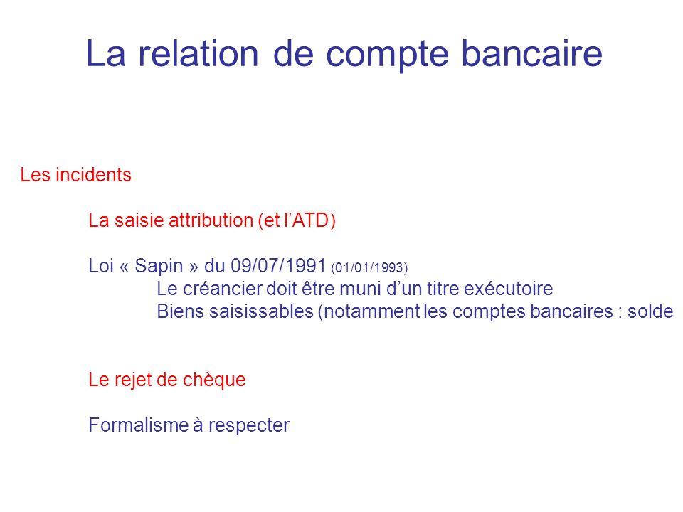 La relation de compte bancaire Les incidents La saisie attribution (et lATD) Loi « Sapin » du 09/07/1991 (01/01/1993) Le créancier doit être muni dun