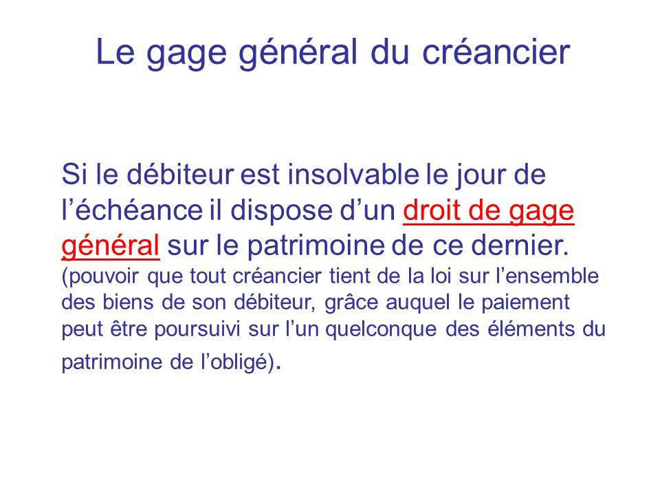 Le gage général du créancier Si le débiteur est insolvable le jour de léchéance il dispose dun droit de gage général sur le patrimoine de ce dernier.