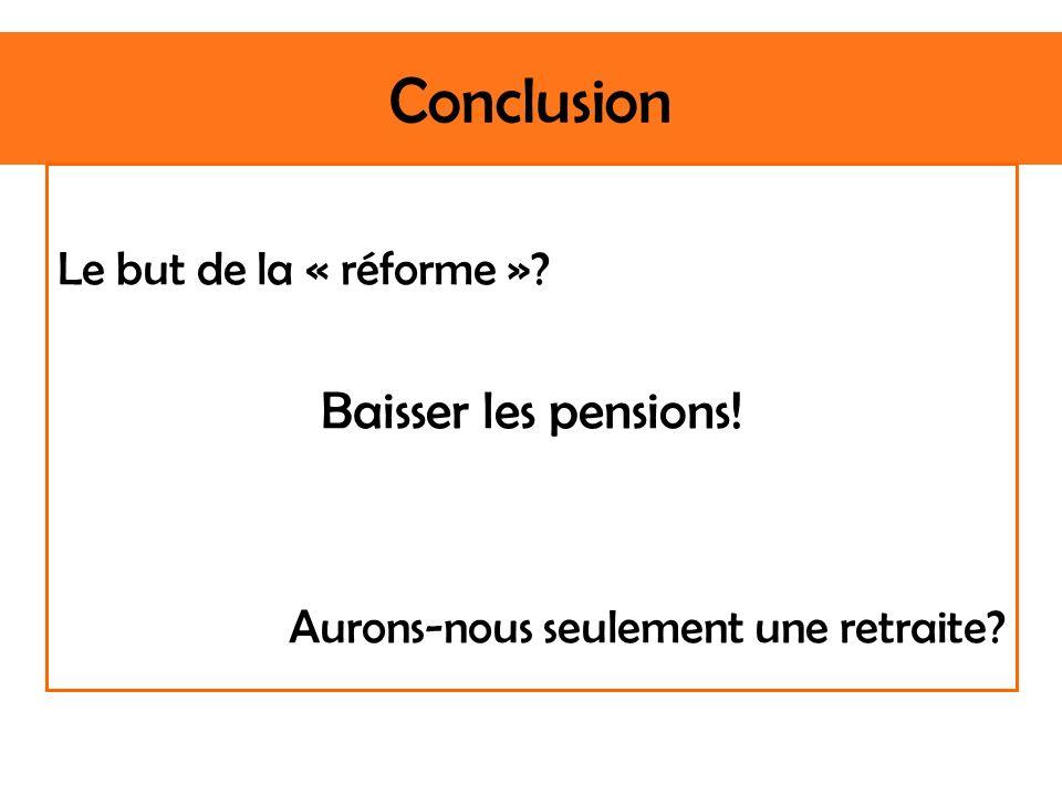 Conclusion Le but de la « réforme » Baisser les pensions! Aurons-nous seulement une retraite