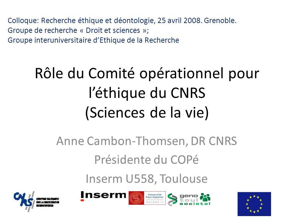 Rôle du Comité opérationnel pour léthique du CNRS (Sciences de la vie) Anne Cambon-Thomsen, DR CNRS Présidente du COPé Inserm U558, Toulouse Colloque: Recherche éthique et déontologie, 25 avril 2008.