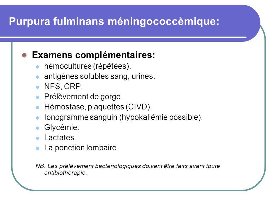Purpura fulminans méningococcèmique: Examens complémentaires: hémocultures (répétées). antigènes solubles sang, urines. NFS, CRP. Prélèvement de gorge