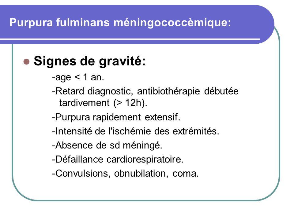 Purpura fulminans méningococcèmique: Signes de gravité: -age < 1 an. -Retard diagnostic, antibiothérapie débutée tardivement (> 12h). -Purpura rapidem