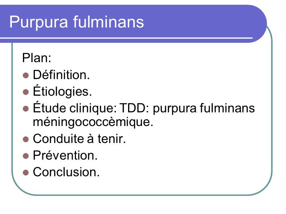 Purpura fulminans Plan: Définition. Étiologies. Étude clinique: TDD: purpura fulminans méningococcèmique. Conduite à tenir. Prévention. Conclusion.
