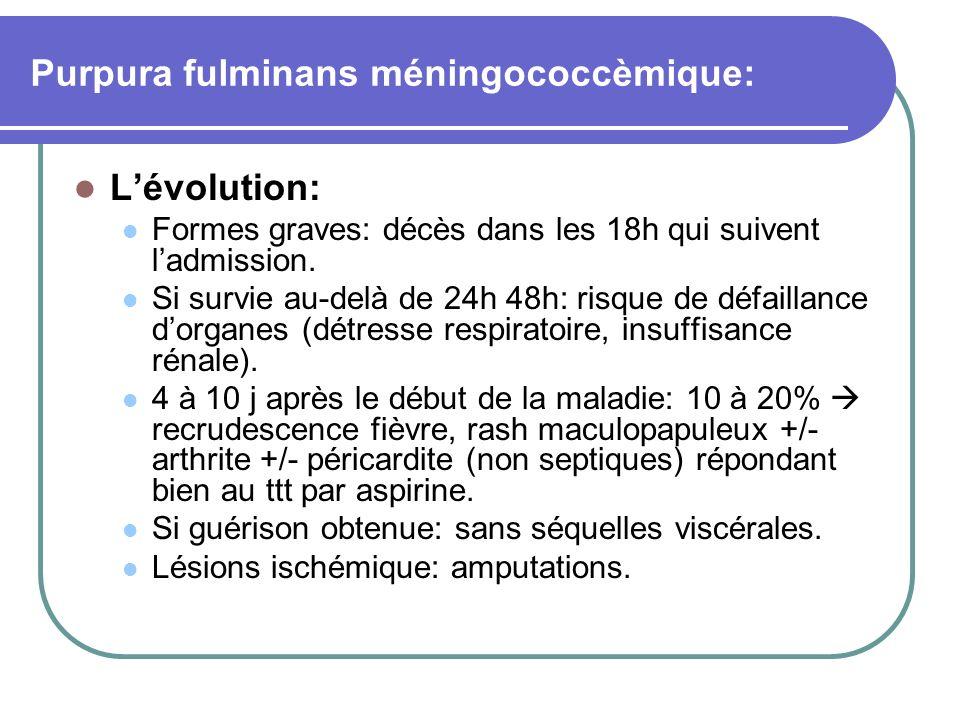 Purpura fulminans méningococcèmique: Lévolution: Formes graves: décès dans les 18h qui suivent ladmission. Si survie au-delà de 24h 48h: risque de déf