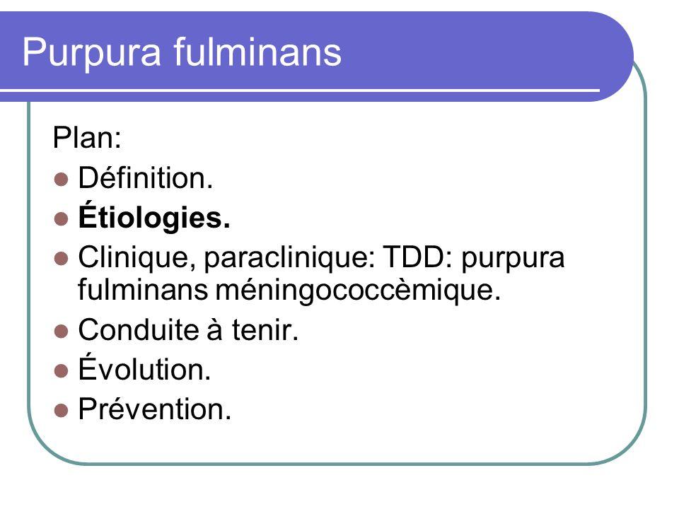 Purpura fulminans Plan: Définition. Étiologies. Clinique, paraclinique: TDD: purpura fulminans méningococcèmique. Conduite à tenir. Évolution. Prévent