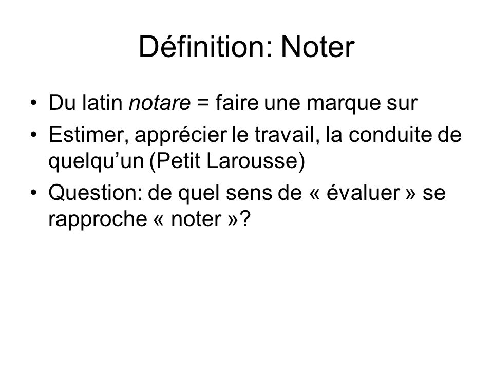 Définition: Noter Du latin notare = faire une marque sur Estimer, apprécier le travail, la conduite de quelquun (Petit Larousse) Question: de quel sens de « évaluer » se rapproche « noter »?
