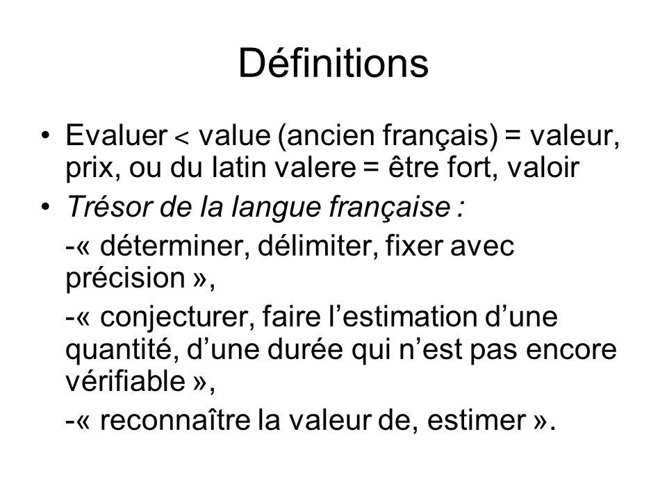 Définitions Evaluer ˂ value (ancien français) = valeur, prix, ou du latin valere = être fort, valoir Trésor de la langue française : -« déterminer, délimiter, fixer avec précision », -« conjecturer, faire lestimation dune quantité, dune durée qui nest pas encore vérifiable », -« reconnaître la valeur de, estimer ».