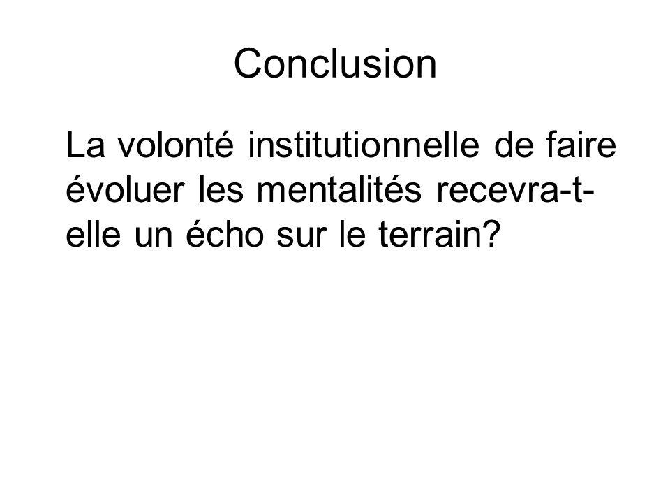 Conclusion La volonté institutionnelle de faire évoluer les mentalités recevra-t- elle un écho sur le terrain?