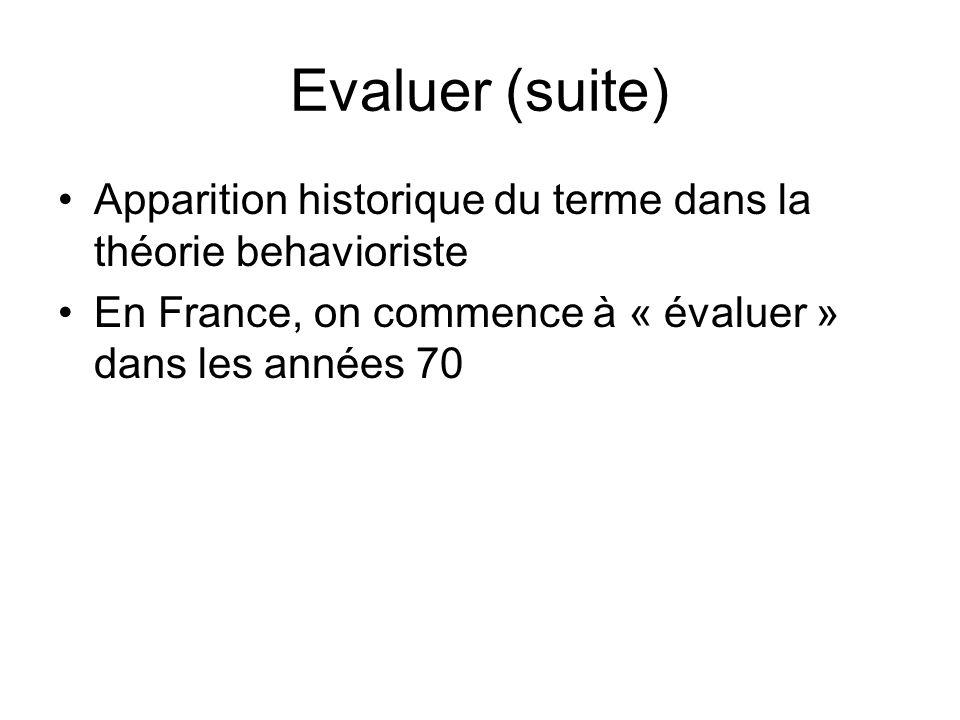 Evaluer (suite) Apparition historique du terme dans la théorie behavioriste En France, on commence à « évaluer » dans les années 70
