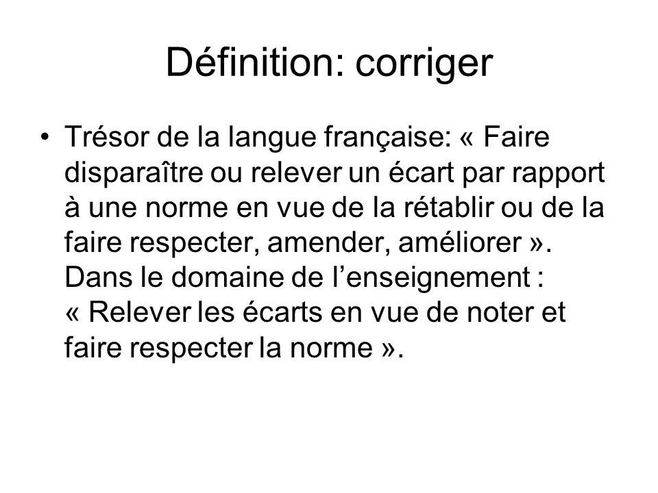Définition: corriger Trésor de la langue française: « Faire disparaître ou relever un écart par rapport à une norme en vue de la rétablir ou de la faire respecter, amender, améliorer ».