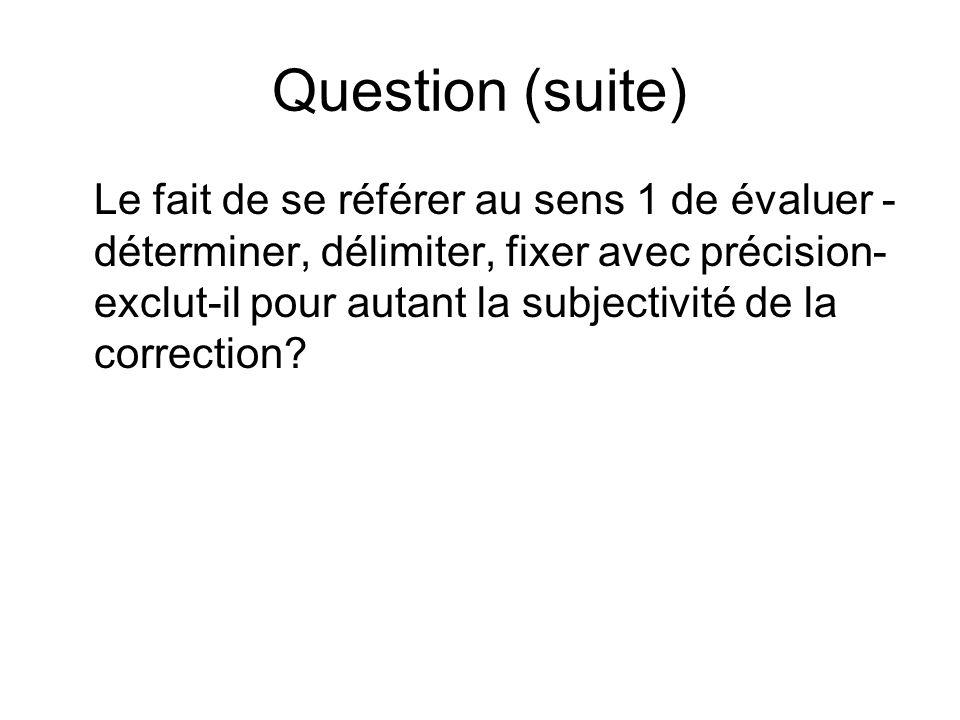 Question (suite) Le fait de se référer au sens 1 de évaluer - déterminer, délimiter, fixer avec précision- exclut-il pour autant la subjectivité de la correction?