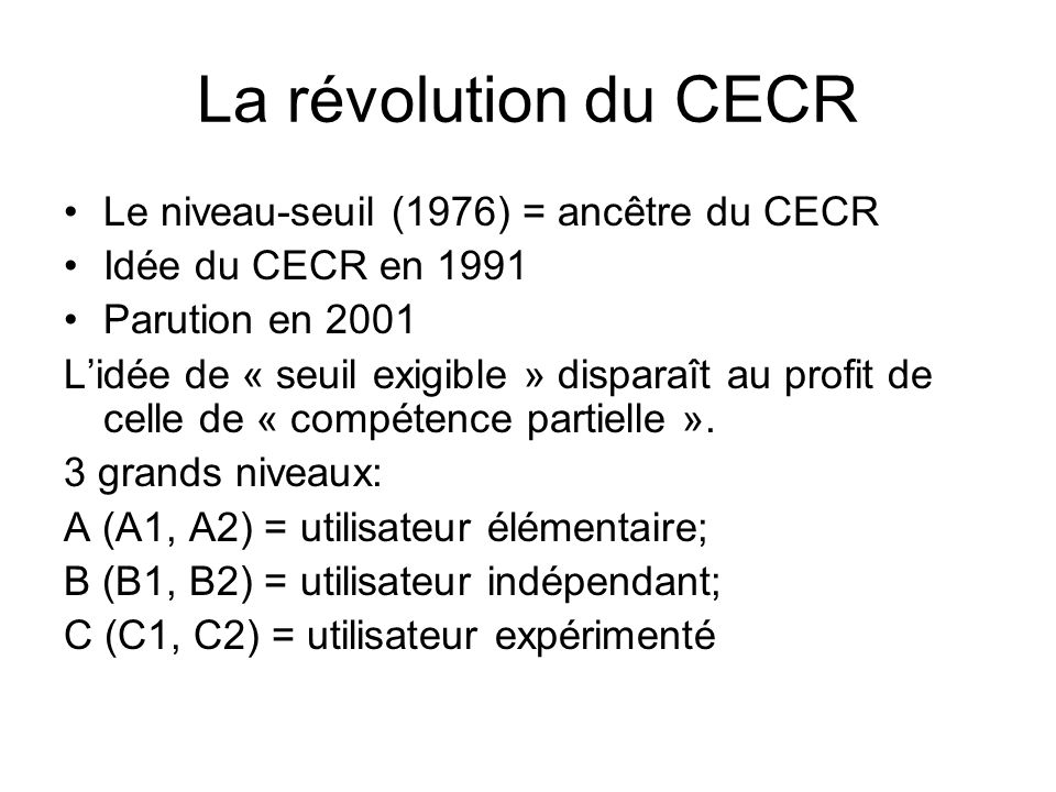 La révolution du CECR Le niveau-seuil (1976) = ancêtre du CECR Idée du CECR en 1991 Parution en 2001 Lidée de « seuil exigible » disparaît au profit d