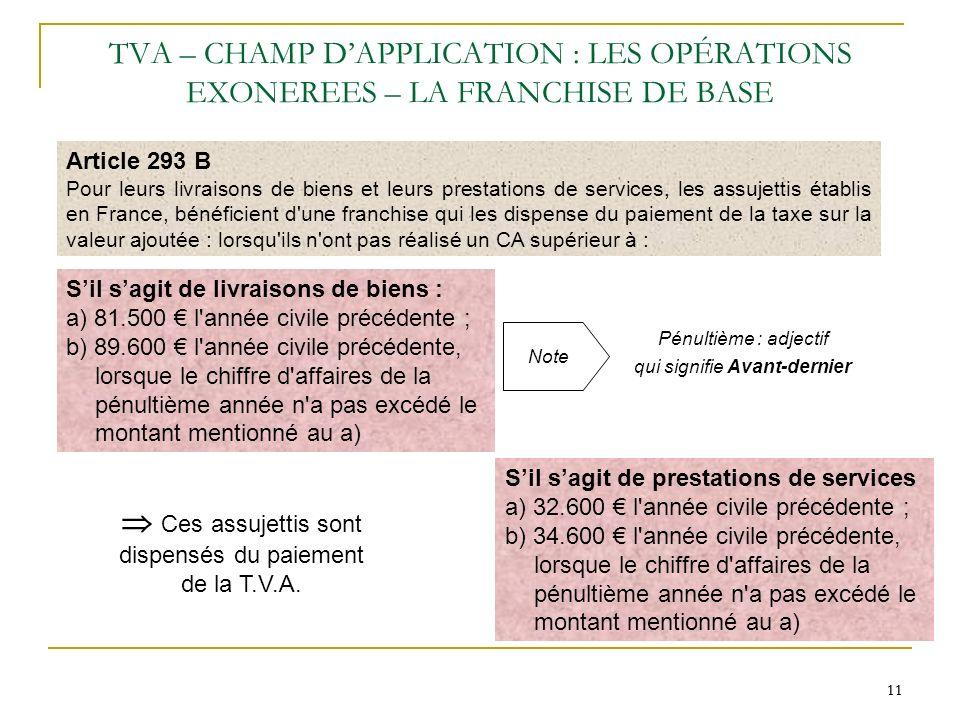 11 TVA – CHAMP DAPPLICATION : LES OPÉRATIONS EXONEREES – LA FRANCHISE DE BASE Article 293 B Pour leurs livraisons de biens et leurs prestations de ser
