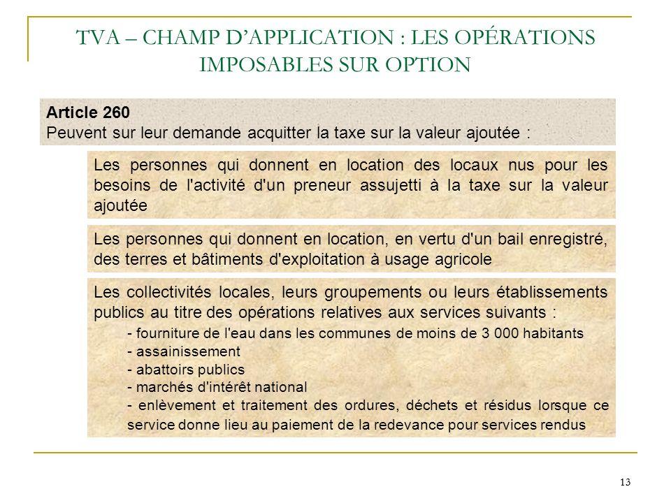 13 TVA – CHAMP DAPPLICATION : LES OPÉRATIONS IMPOSABLES SUR OPTION Article 260 Peuvent sur leur demande acquitter la taxe sur la valeur ajoutée : Les