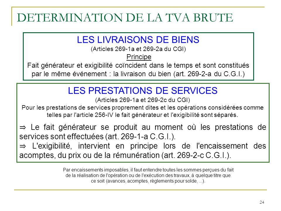 24 DETERMINATION DE LA TVA BRUTE LES LIVRAISONS DE BIENS (Articles 269-1a et 269-2a du CGI) Principe Fait générateur et exigibilité coïncident dans le