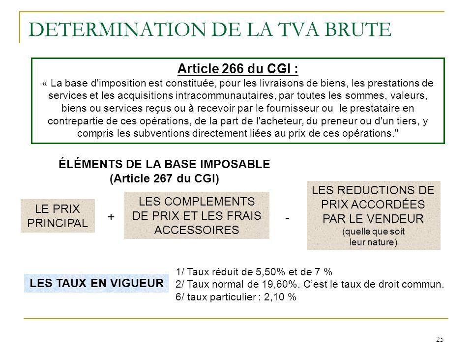 25 DETERMINATION DE LA TVA BRUTE Article 266 du CGI : « La base d'imposition est constituée, pour les livraisons de biens, les prestations de services