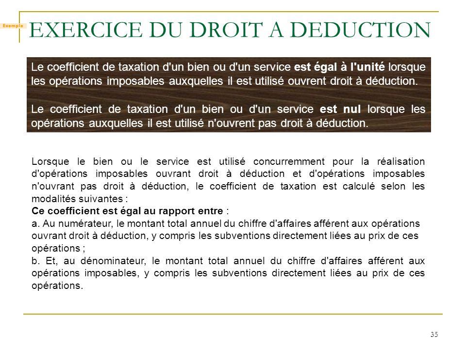 35 EXERCICE DU DROIT A DEDUCTION Le coefficient de taxation d'un bien ou d'un service est égal à l'unité lorsque les opérations imposables auxquelles
