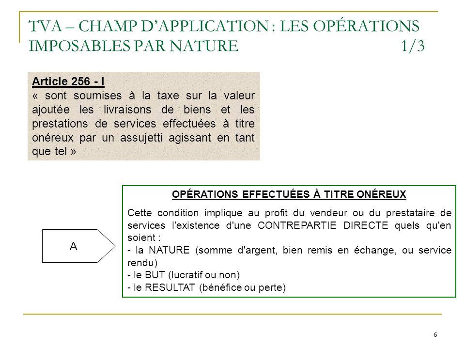 6 6 TVA – CHAMP DAPPLICATION : LES OPÉRATIONS IMPOSABLES PAR NATURE1/3 Article 256 - I « sont soumises à la taxe sur la valeur ajoutée les livraisons