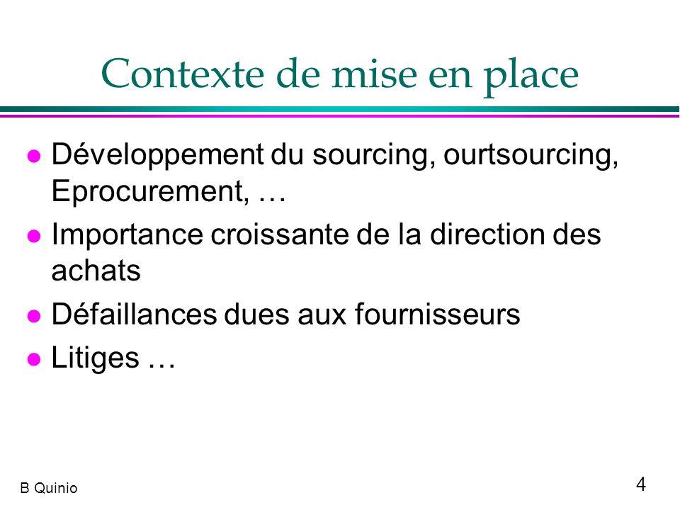 4 B Quinio Contexte de mise en place l Développement du sourcing, ourtsourcing, Eprocurement, … l Importance croissante de la direction des achats l D