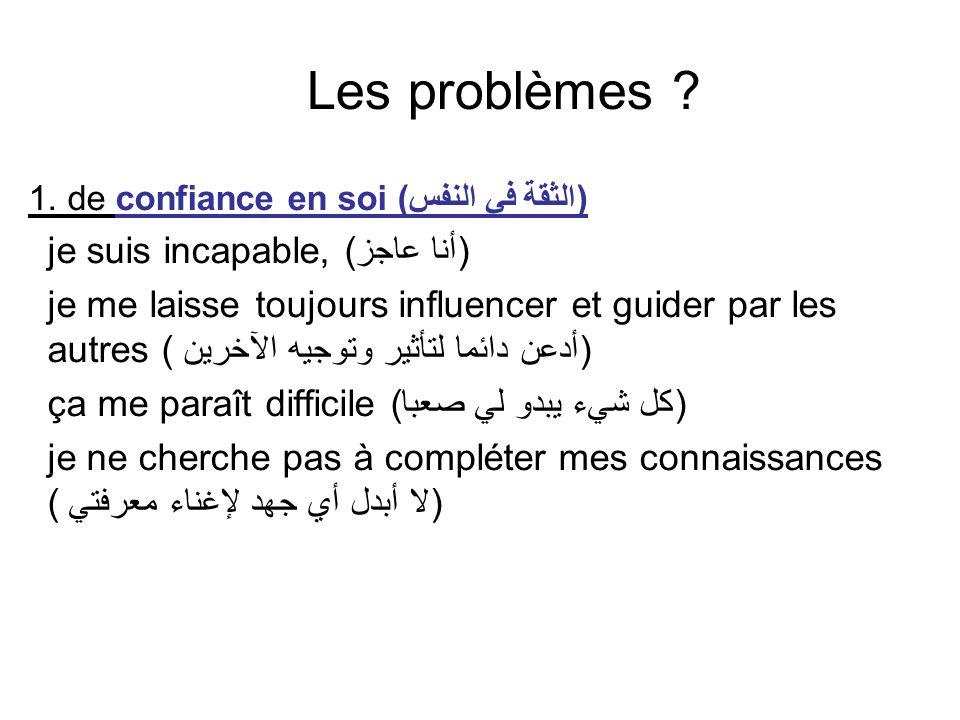 Les problèmes ? 1. de confiance en soi (الثقة في النفس) je suis incapable, (أنا عاجز) je me laisse toujours influencer et guider par les autres (أدعن
