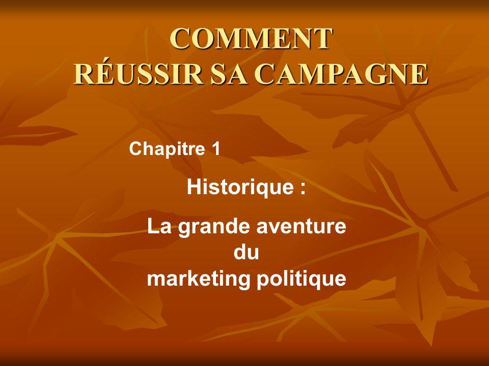 COMMENT RÉUSSIR SA CAMPAGNE Historique : La grande aventure du marketing politique Chapitre 1