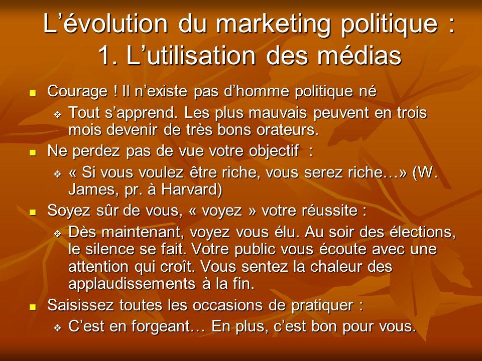 Lévolution du marketing politique : 1. Lutilisation des médias Courage ! Il nexiste pas dhomme politique né Courage ! Il nexiste pas dhomme politique