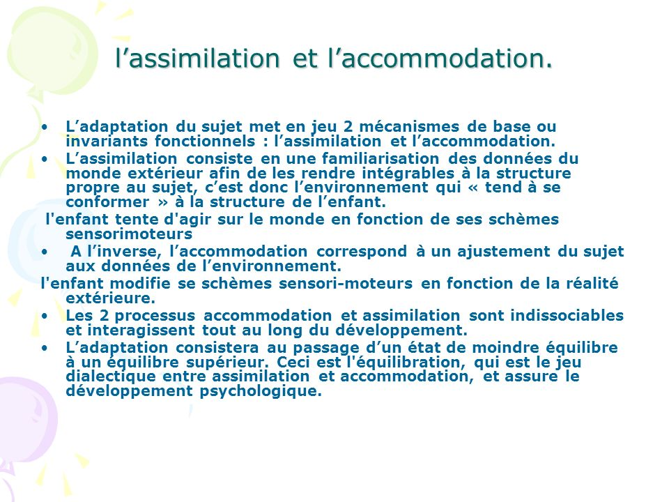 lassimilation et laccommodation. Ladaptation du sujet met en jeu 2 mécanismes de base ou invariants fonctionnels : lassimilation et laccommodation. La
