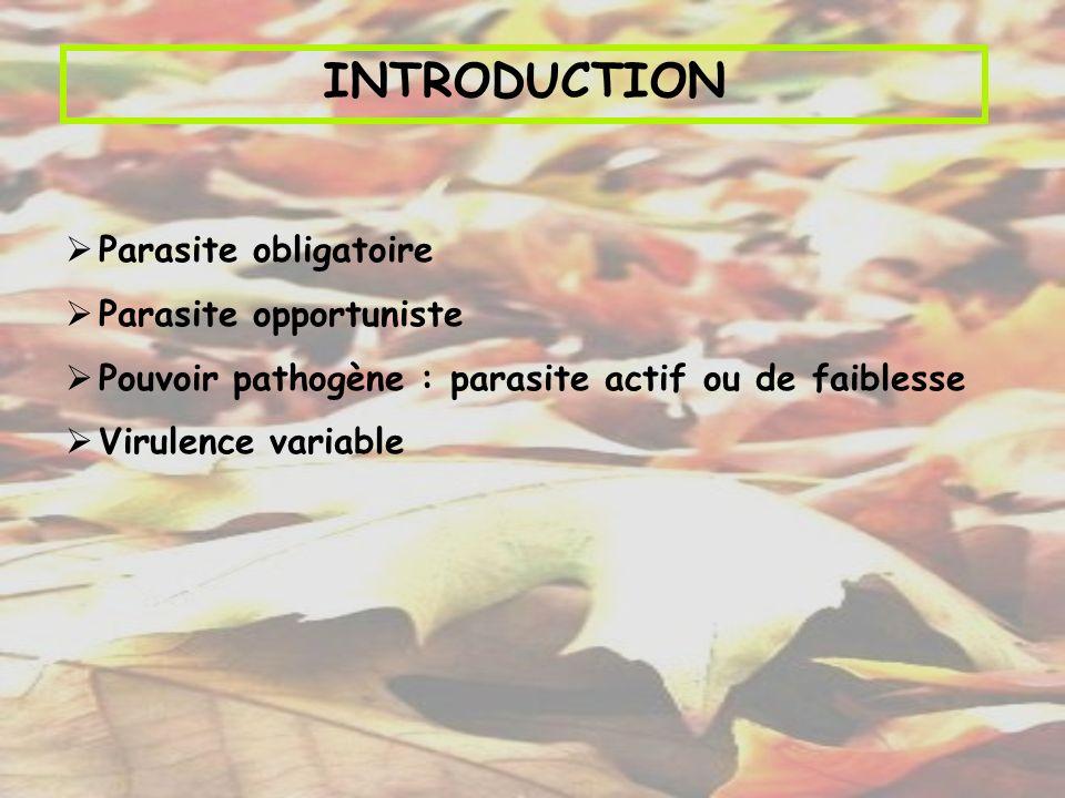 INTRODUCTION Parasite obligatoire Parasite opportuniste Pouvoir pathogène : parasite actif ou de faiblesse Virulence variable