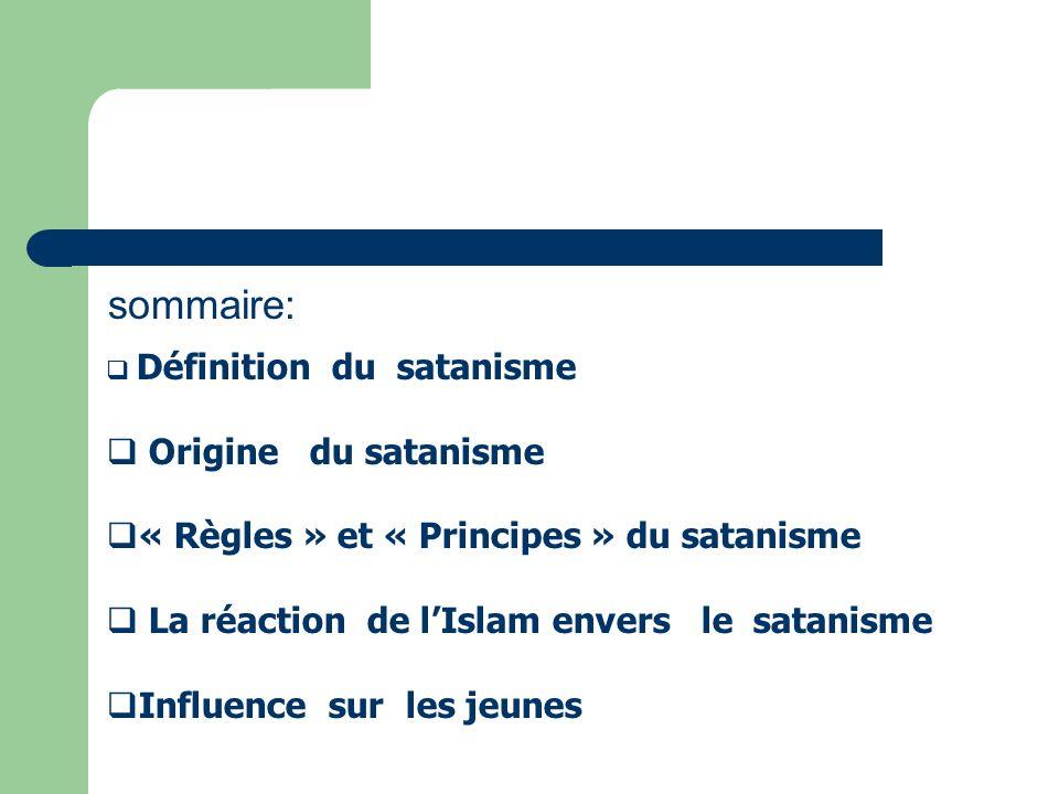 sommaire: Définition du satanisme Origine du satanisme « Règles » et « Principes » du satanisme La réaction de lIslam envers le satanisme Influence su