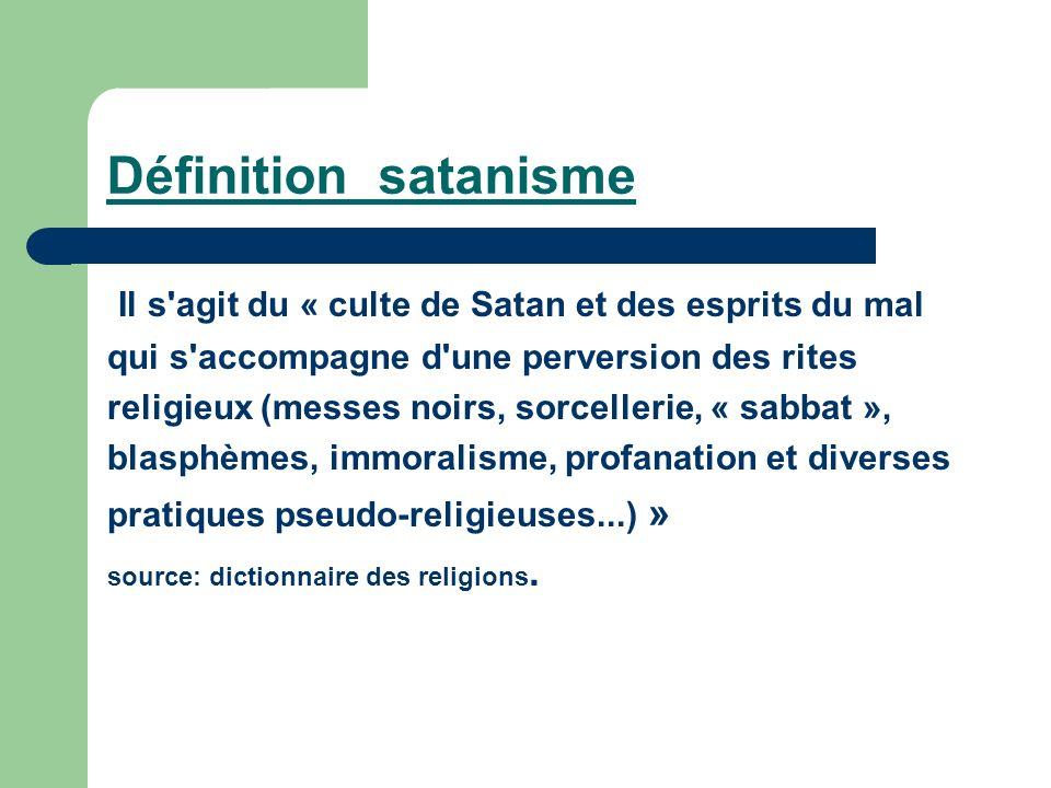 Définition satanisme Il s'agit du « culte de Satan et des esprits du mal qui s'accompagne d'une perversion des rites religieux (messes noirs, sorcelle