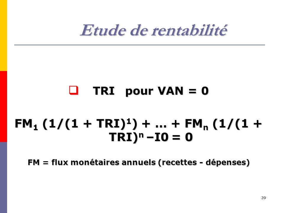 39 TRIpour VAN = 0 TRIpour VAN = 0 FM 1 (1/(1 + TRI) 1 ) + … + FM n (1/(1 + TRI) n –I0 = 0 FM = flux monétaires annuels (recettes - dépenses) Etude de