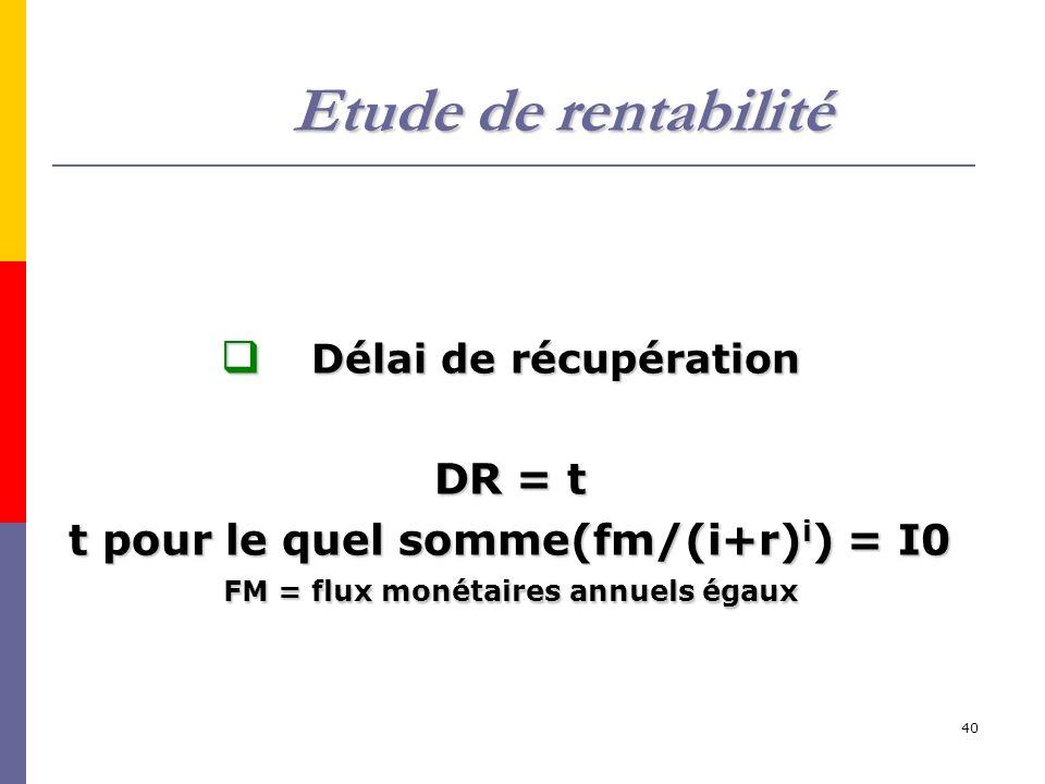 40 Délai de récupération Délai de récupération DR = t t pour le quel somme(fm/(i+r) i ) = I0 FM = flux monétaires annuels égaux Etude de rentabilité