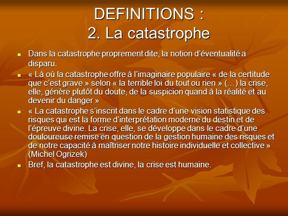 DEFINITIONS : 2. La catastrophe Dans la catastrophe proprement dite, la notion déventualité a disparu. Dans la catastrophe proprement dite, la notion