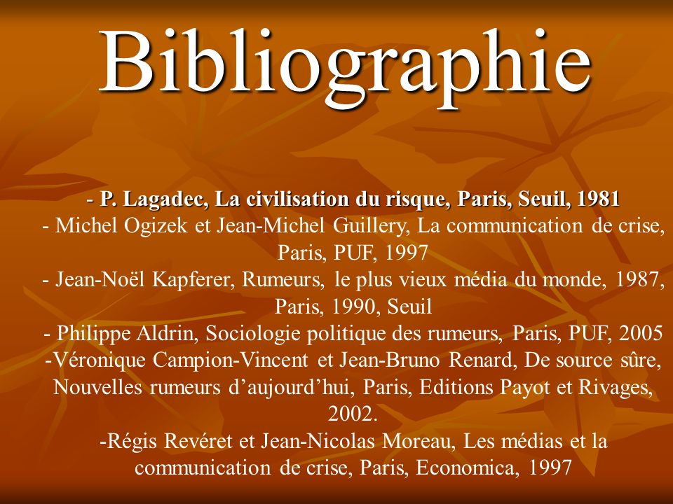 Bibliographie - P. Lagadec, La civilisation du risque, Paris, Seuil, 1981 - Michel Ogizek et Jean-Michel Guillery, La communication de crise, Paris, P