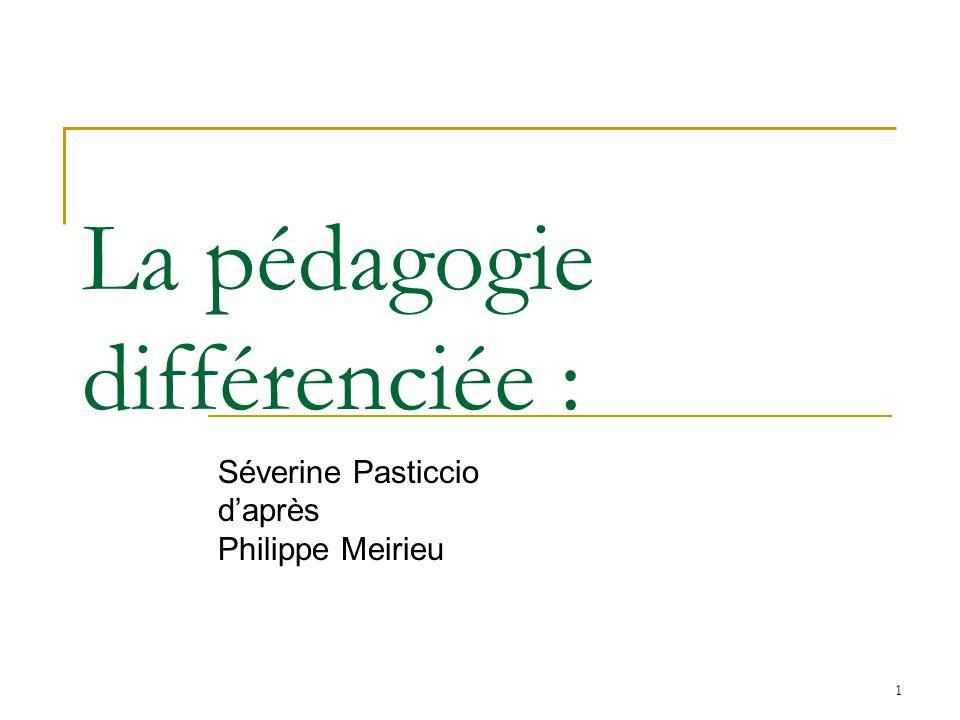 1 La pédagogie différenciée : Séverine Pasticcio daprès Philippe Meirieu