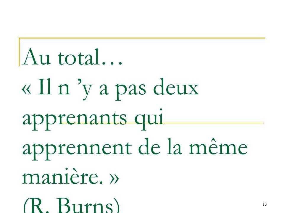 13 Au total… « Il n y a pas deux apprenants qui apprennent de la même manière. » (R. Burns)
