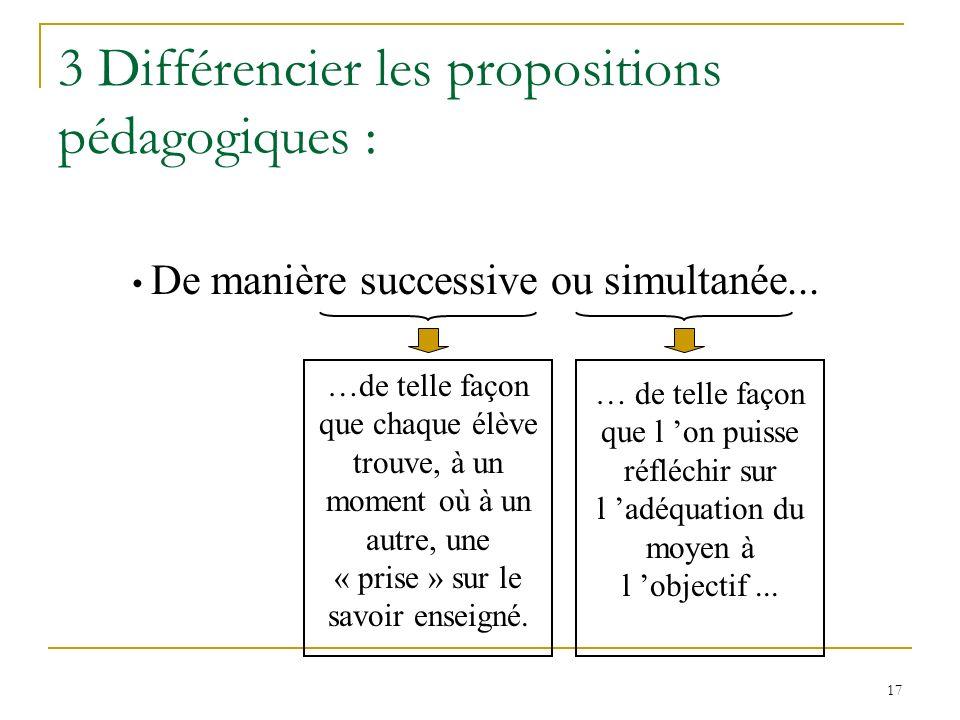 17 3 Différencier les propositions pédagogiques : De manière successive ou simultanée... …de telle façon que chaque élève trouve, à un moment où à un