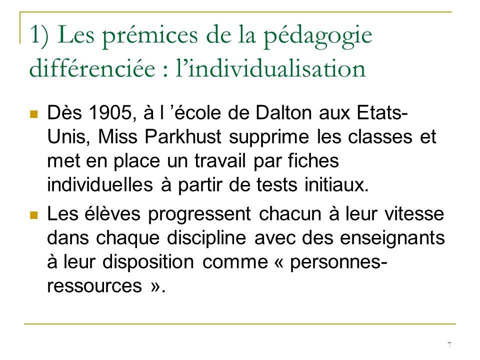 7 1) Les prémices de la pédagogie différenciée : lindividualisation Dès 1905, à l école de Dalton aux Etats- Unis, Miss Parkhust supprime les classes