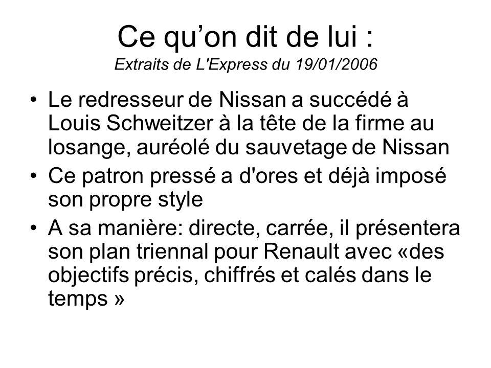 Ce quon dit de lui : Extraits de L'Express du 19/01/2006 Le redresseur de Nissan a succédé à Louis Schweitzer à la tête de la firme au losange, auréol