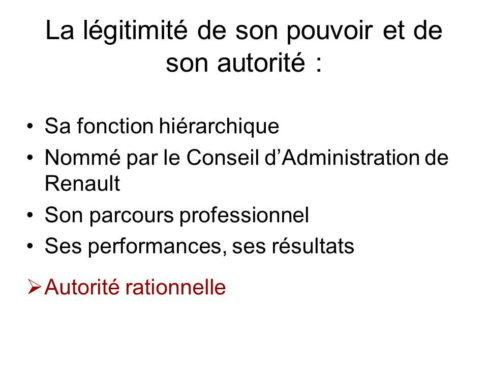 La légitimité de son pouvoir et de son autorité : Sa fonction hiérarchique Nommé par le Conseil dAdministration de Renault Son parcours professionnel