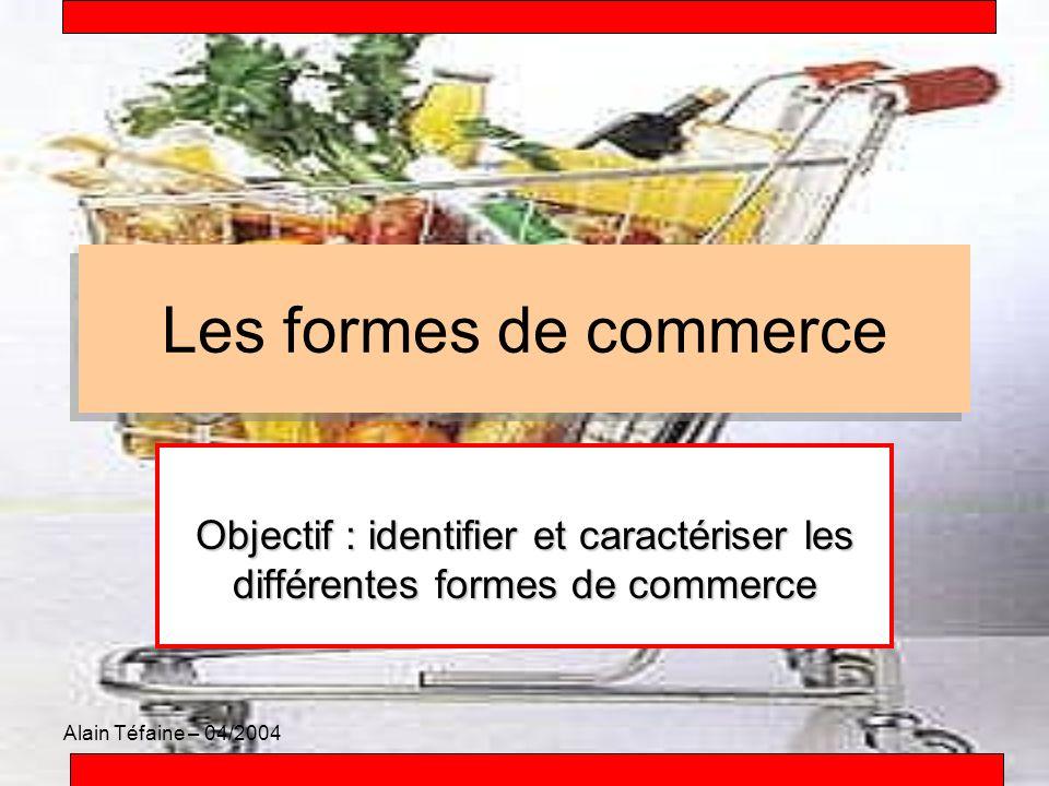 Alain Téfaine – 04/2004 Les formes de commerce Les formes de commerce Objectif : identifier et caractériser les différentes formes de commerce