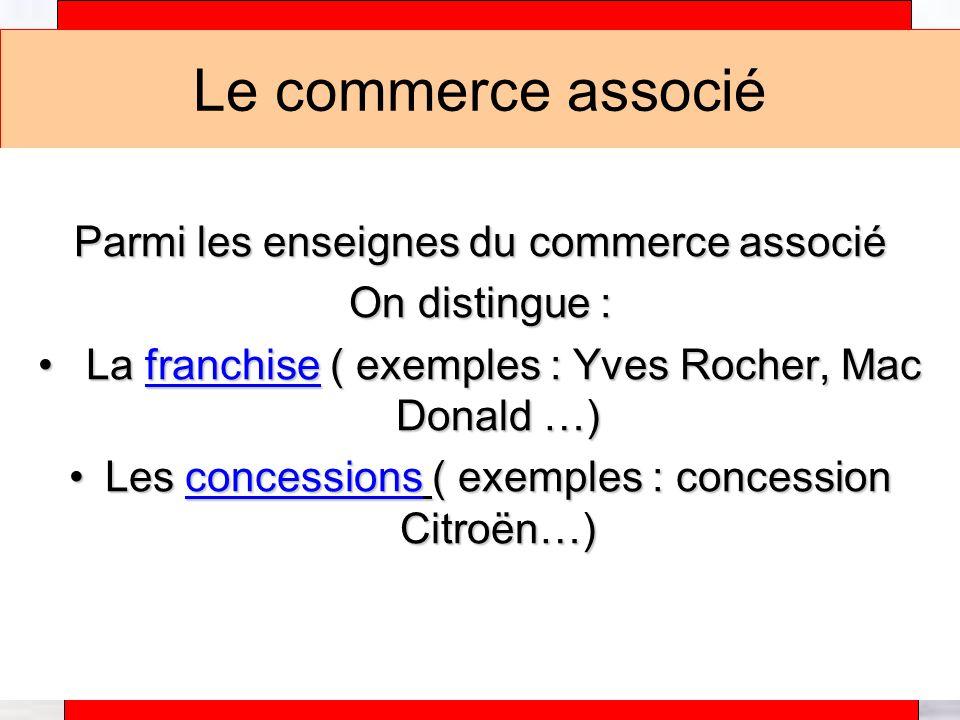 Alain Téfaine – 04/2004 Le commerce associé Parmi les enseignes du commerce associé On distingue : L La franchise ( exemples : Yves Rocher, Mac Donald …) Les concessions ( exemples : concession Citroën…)