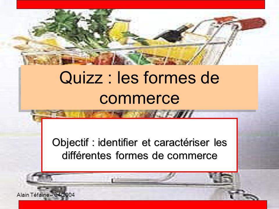 Alain Téfaine – 04/2004 Quizz : les formes de commerce Objectif : identifier et caractériser les différentes formes de commerce