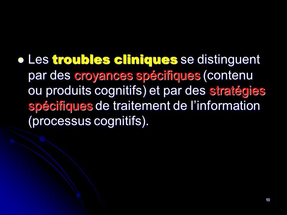 10 Les troubles cliniques se distinguent par des croyances spécifiques (contenu ou produits cognitifs) et par des stratégies spécifiques de traitement