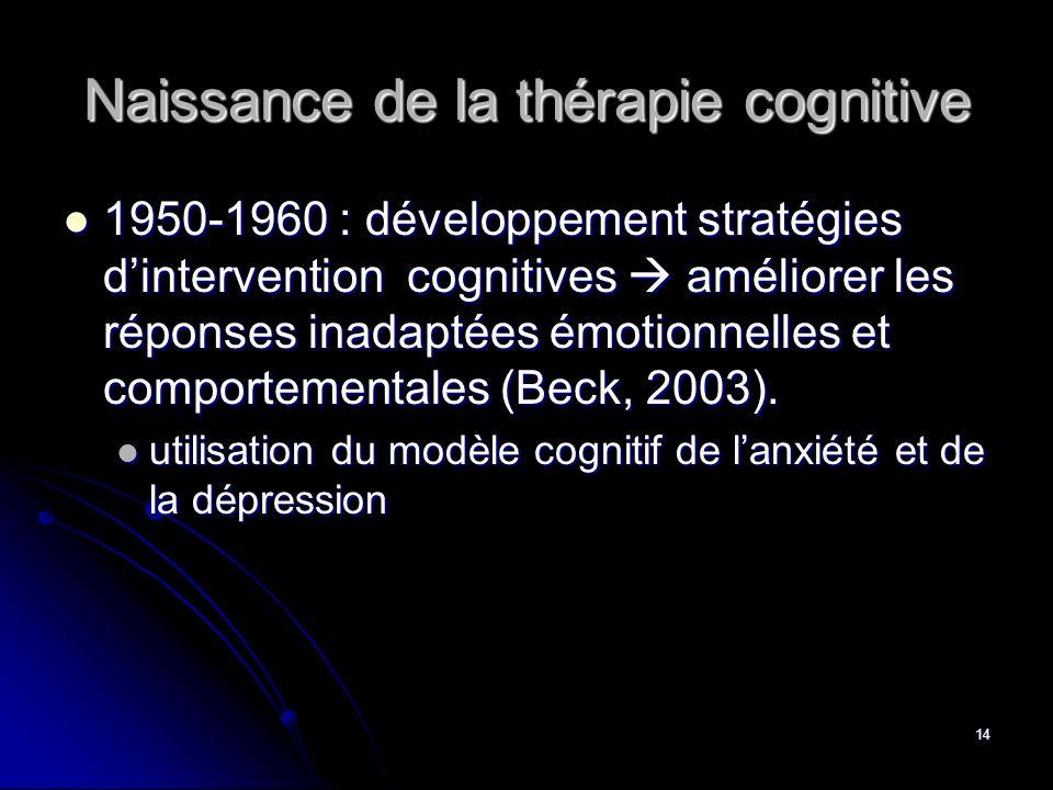 14 Naissance de la thérapie cognitive 1950-1960 : développement stratégies dintervention cognitives améliorer les réponses inadaptées émotionnelles et