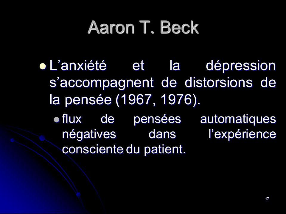 17 Aaron T. Beck Lanxiété et la dépression saccompagnent de distorsions de la pensée (1967, 1976). Lanxiété et la dépression saccompagnent de distorsi