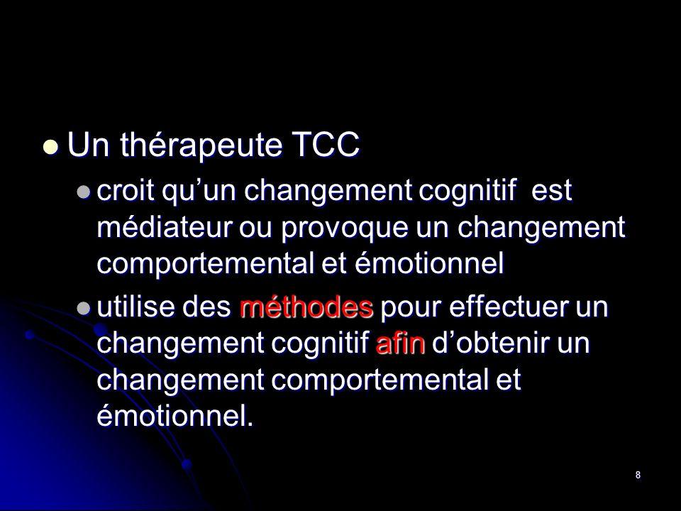 8 Un thérapeute TCC Un thérapeute TCC croit quun changement cognitif est médiateur ou provoque un changement comportemental et émotionnel croit quun c