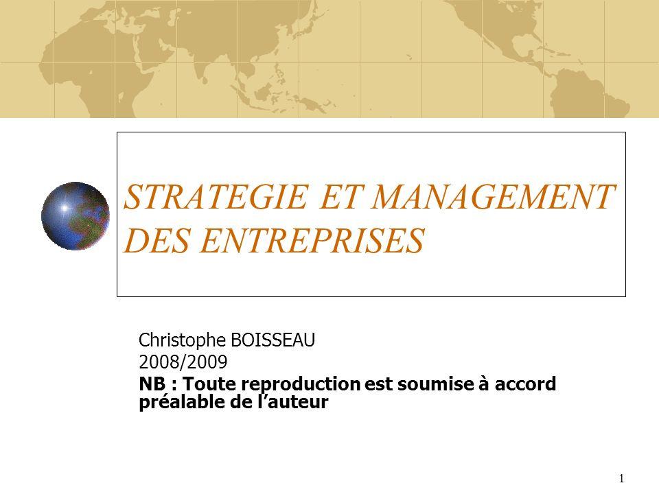 1 STRATEGIE ET MANAGEMENT DES ENTREPRISES Christophe BOISSEAU 2008/2009 NB : Toute reproduction est soumise à accord préalable de lauteur