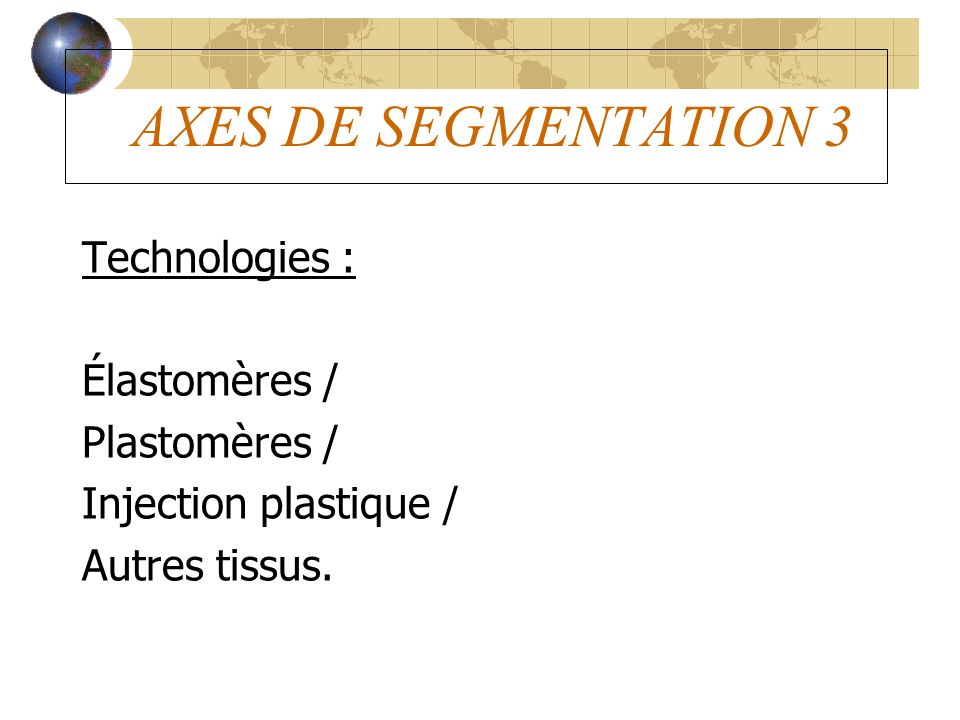 AXES DE SEGMENTATION 3 Technologies : Élastomères / Plastomères / Injection plastique / Autres tissus.